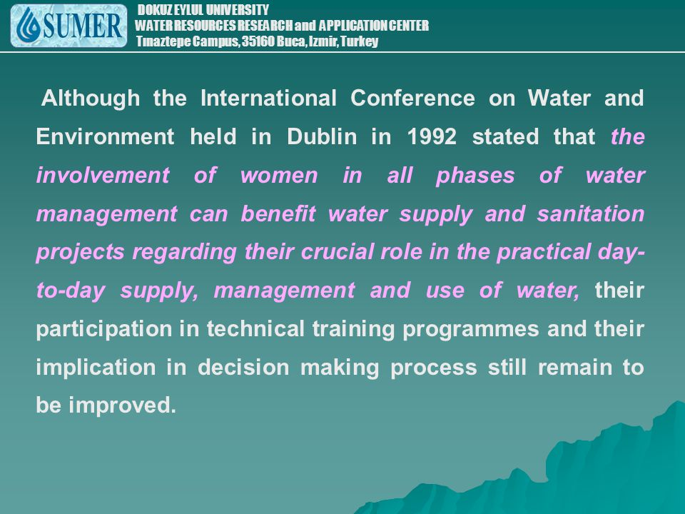 Although the International Conference on Water and Environment held in Dublin in 1992 stated that the involvement of women in all phases of water management can benefit water supply and sanitation projects regarding their crucial role in the practical day-to-day supply, management and use of water, their participation in technical training programmes and their implication in decision making process still remain to be improved.