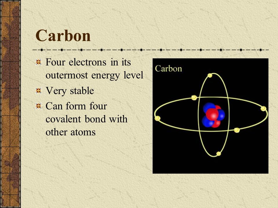 Carbon Four electrons in its outermost energy level Very stable