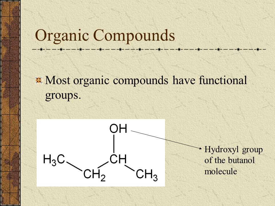 Organic Compounds Most organic compounds have functional groups.
