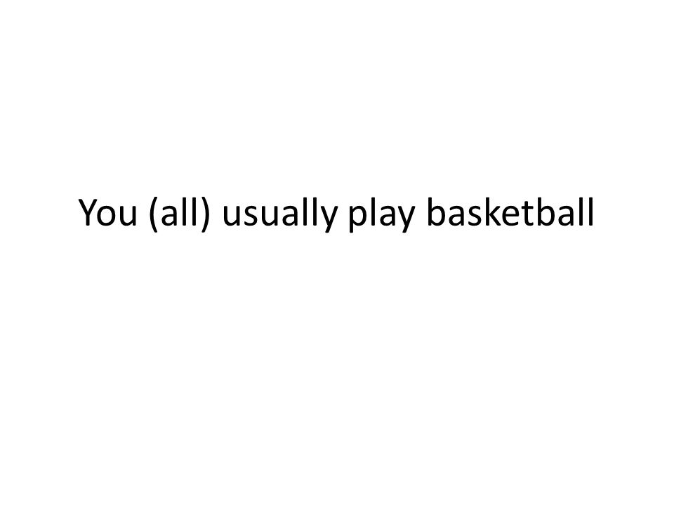 You (all) usually play basketball