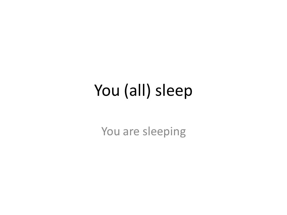 You (all) sleep You are sleeping