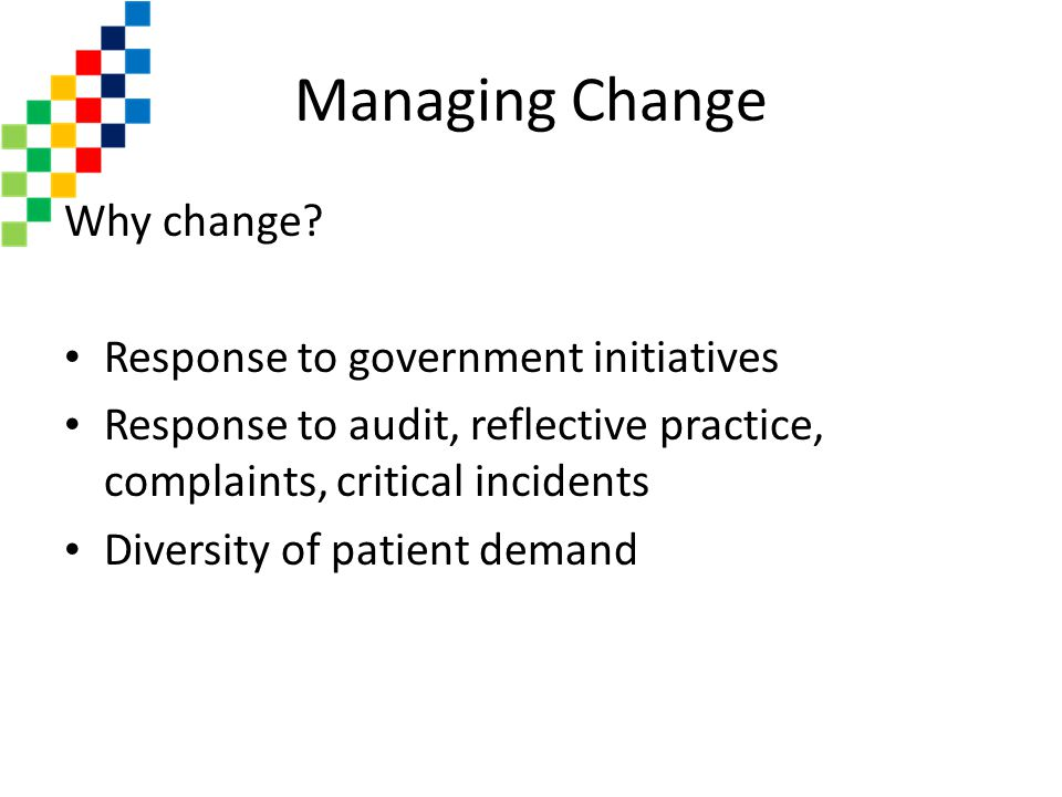 Managing Change Why change Response to government initiatives