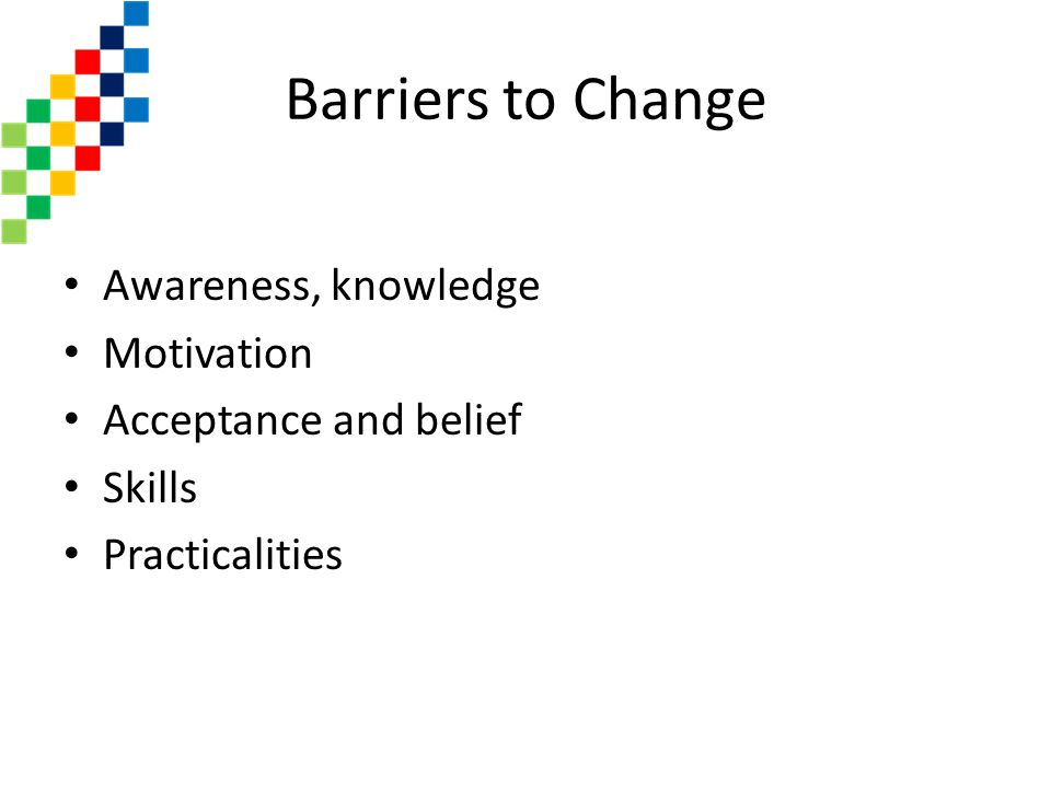 Barriers to Change Awareness, knowledge Motivation