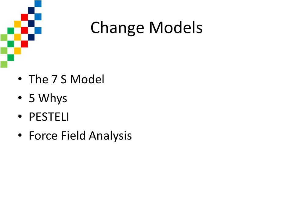 Change Models The 7 S Model 5 Whys PESTELI Force Field Analysis