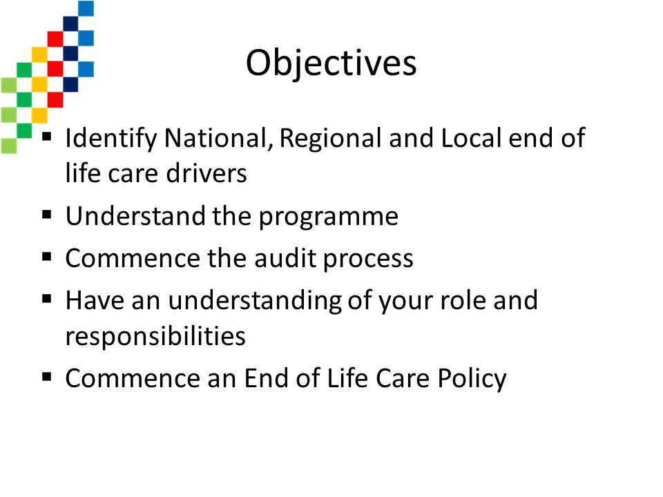 Objectives Identify National, Regional and Local end of life care drivers. Understand the programme.