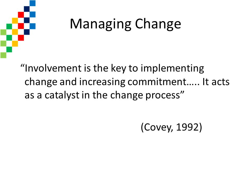 Managing Change Involvement is the key to implementing change and increasing commitment….. It acts as a catalyst in the change process