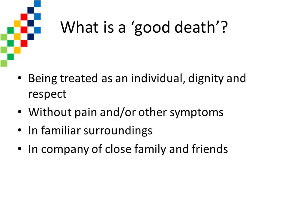 What is a 'good death' Being treated as an individual, dignity and respect. Without pain and/or other symptoms.