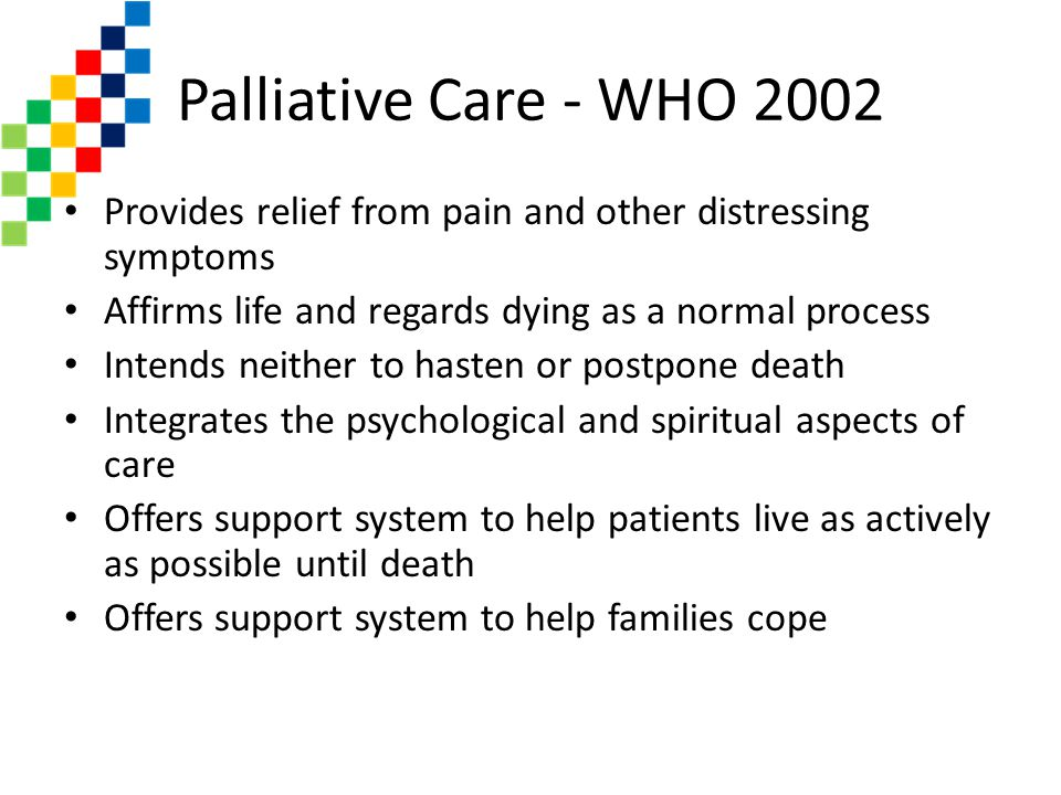 Palliative Care - WHO 2002 Provides relief from pain and other distressing symptoms. Affirms life and regards dying as a normal process.