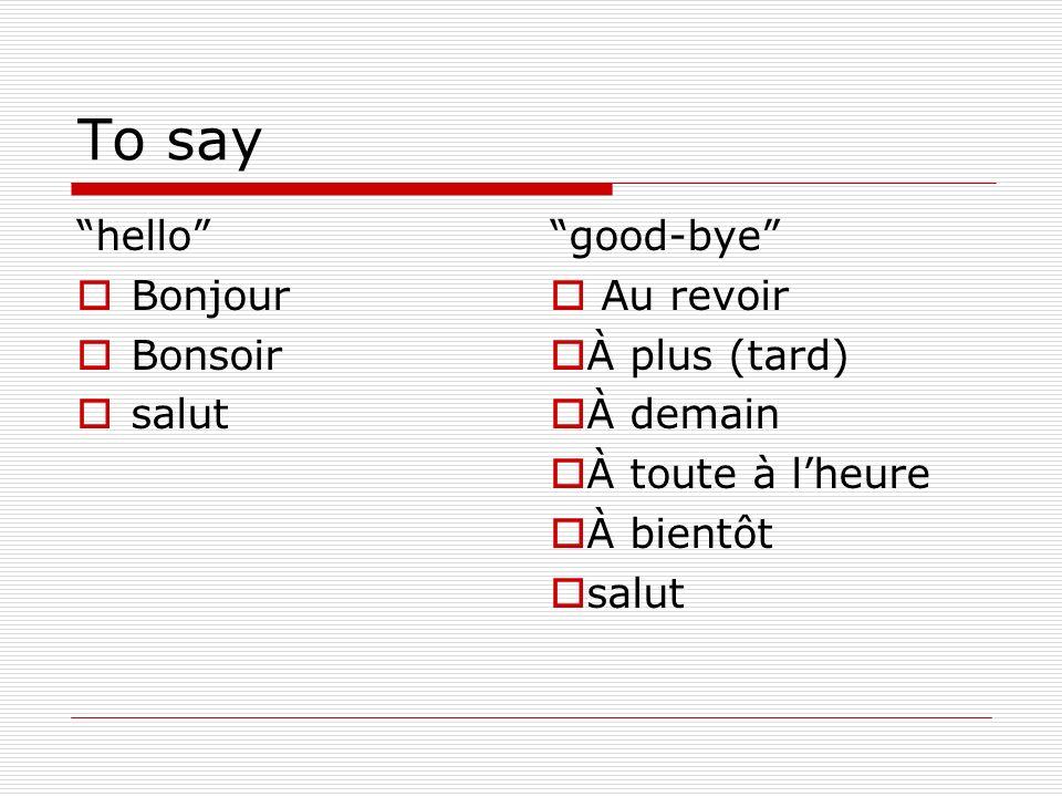To say hello Bonjour Bonsoir salut good-bye Au revoir