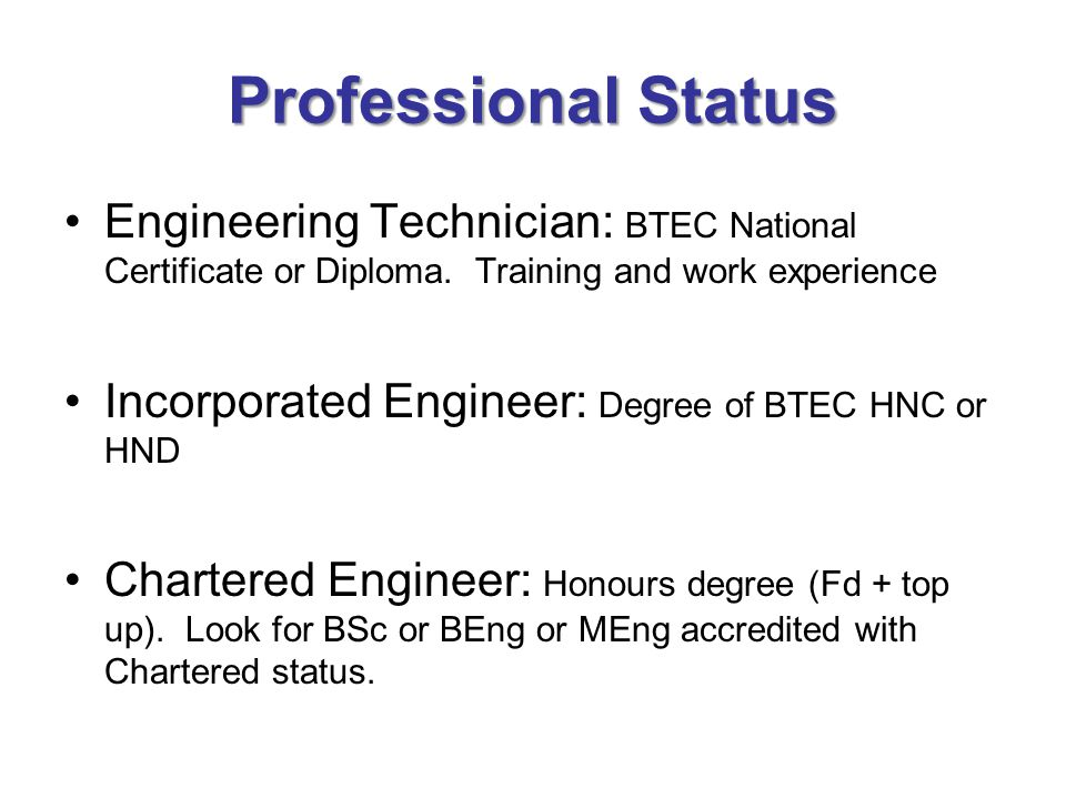 Professional Status Engineering Technician: BTEC National Certificate or Diploma. Training and work experience.