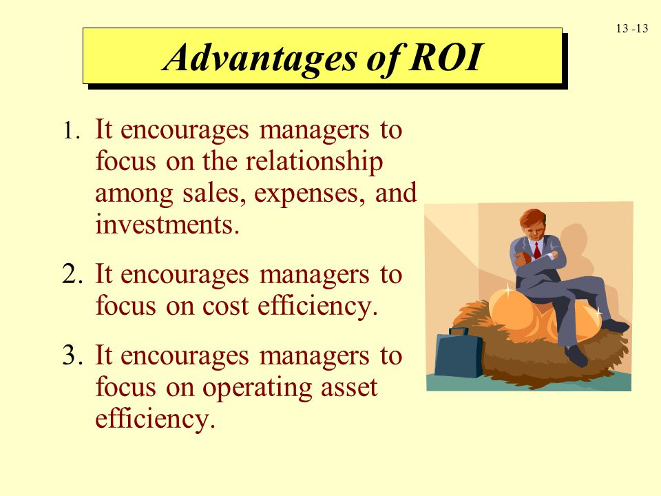 Advantages of ROI 1. It encourages managers to focus on the relationship among sales, expenses, and investments.