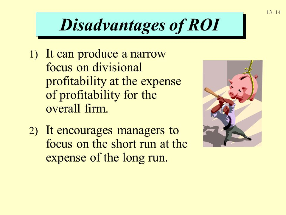 Disadvantages of ROI It can produce a narrow focus on divisional profitability at the expense of profitability for the overall firm.