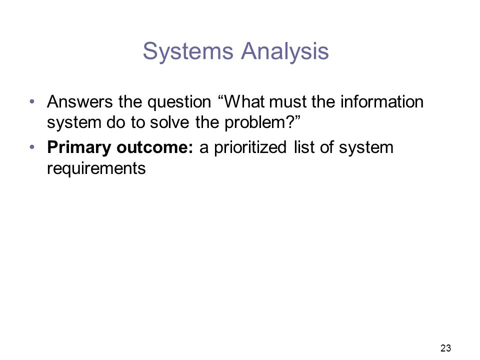 Systems Analysis Answers the question What must the information system do to solve the problem