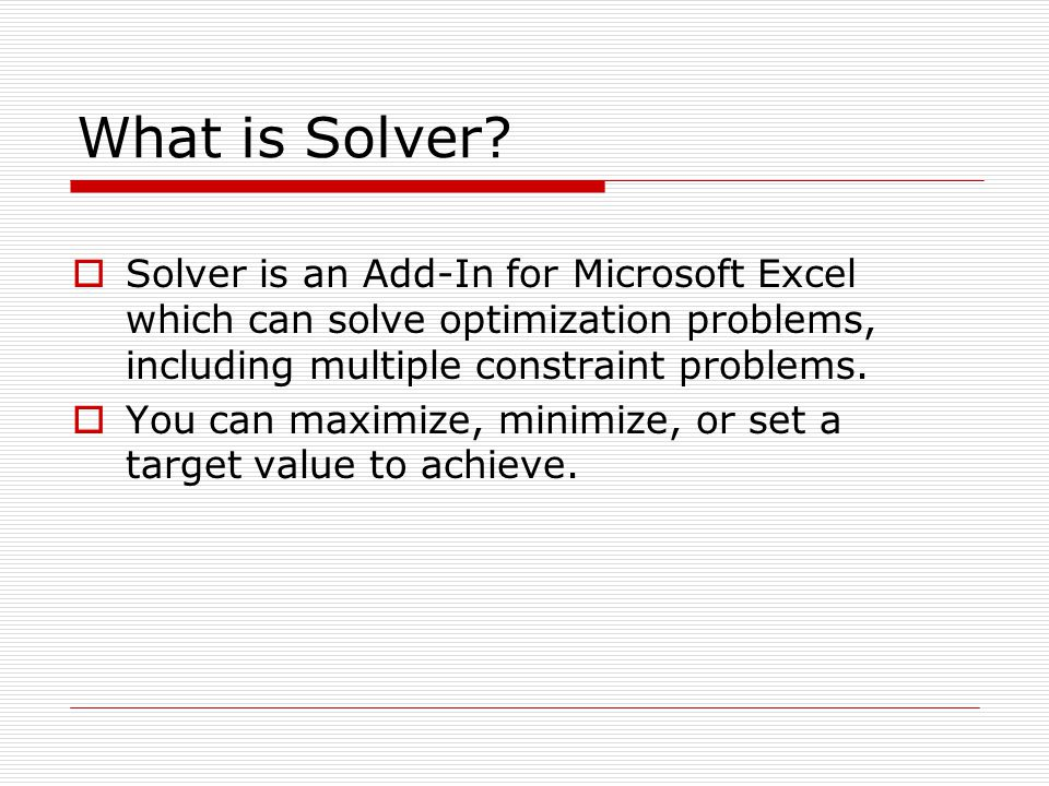 What is Solver Solver is an Add-In for Microsoft Excel which can solve optimization problems, including multiple constraint problems.