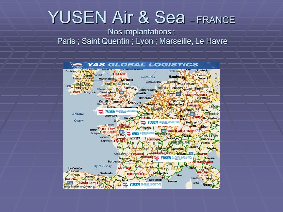YUSEN Air & Sea – FRANCE Nos implantations : Paris ; Saint Quentin ; Lyon ; Marseille, Le Havre