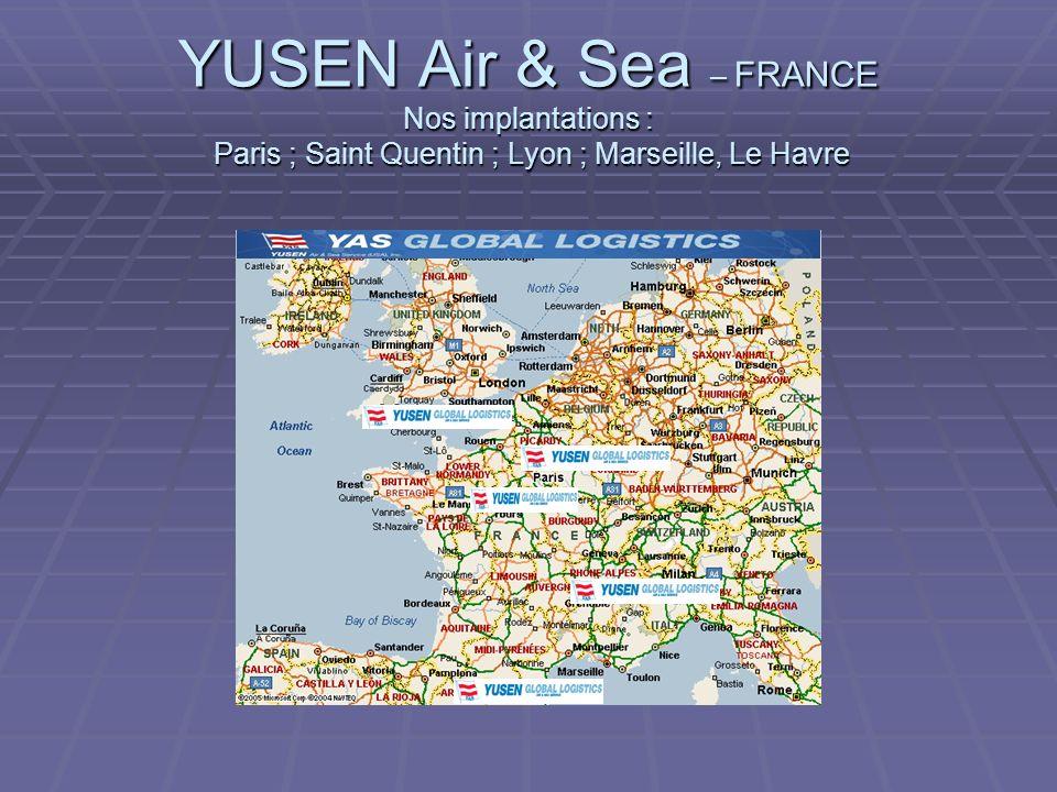 YUSEN Air & Sea – FRANCE Nos implantations : Paris ; Saint Quentin ; Lyon ; Marseille, Le Havre