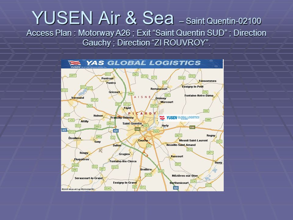 YUSEN Air & Sea – Saint Quentin Access Plan : Motorway A26 ; Exit Saint Quentin SUD ; Direction Gauchy ; Direction ZI ROUVROY .