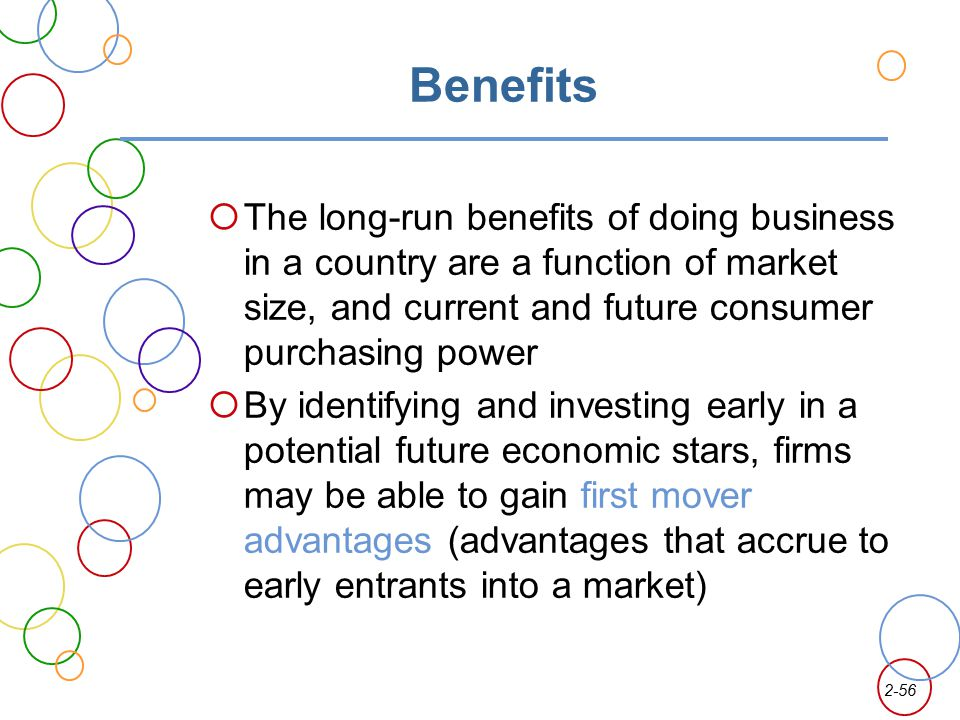 Benefits The long-run benefits of doing business in a country are a function of market size, and current and future consumer purchasing power.