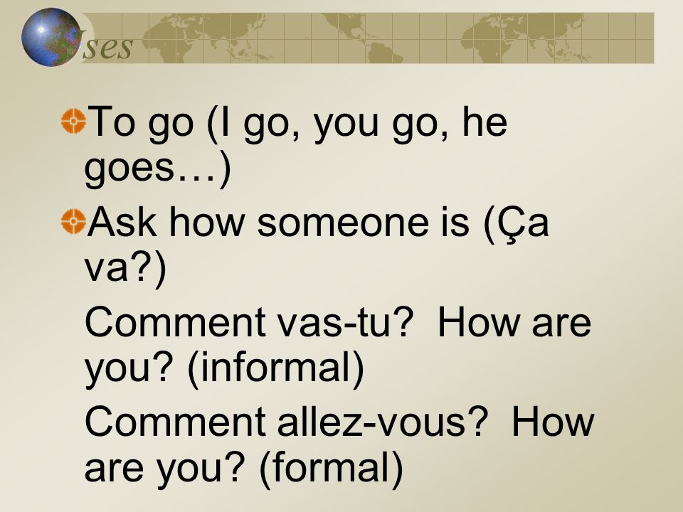 Uses To go (I go, you go, he goes…) Ask how someone is (Ça va ) Comment vas-tu How are you (informal)