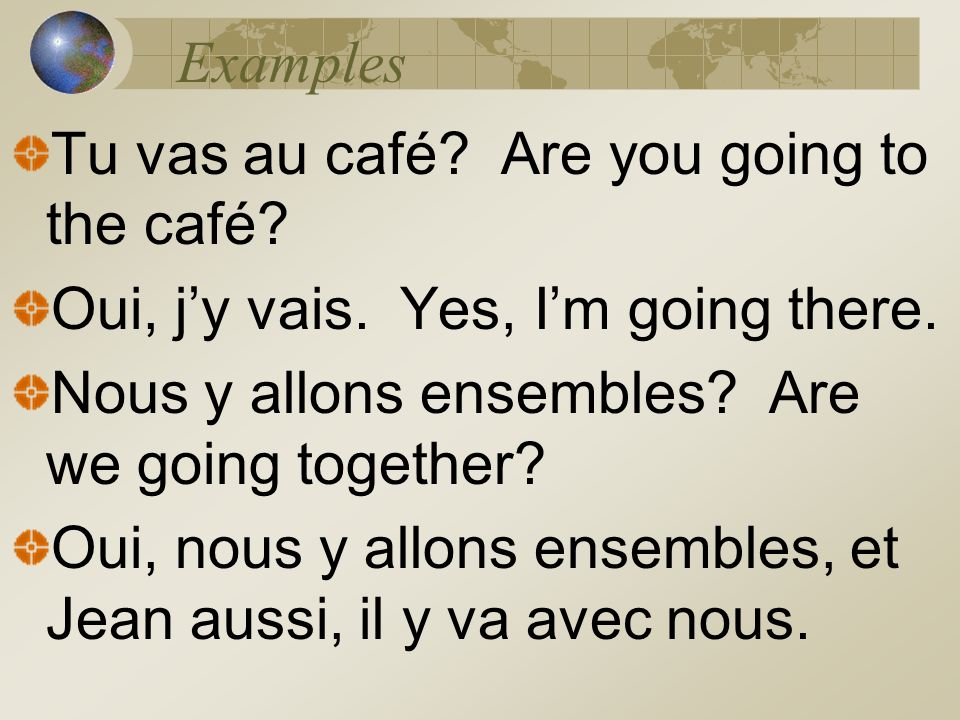 Examples Tu vas au café Are you going to the café Oui, j'y vais. Yes, I'm going there. Nous y allons ensembles Are we going together