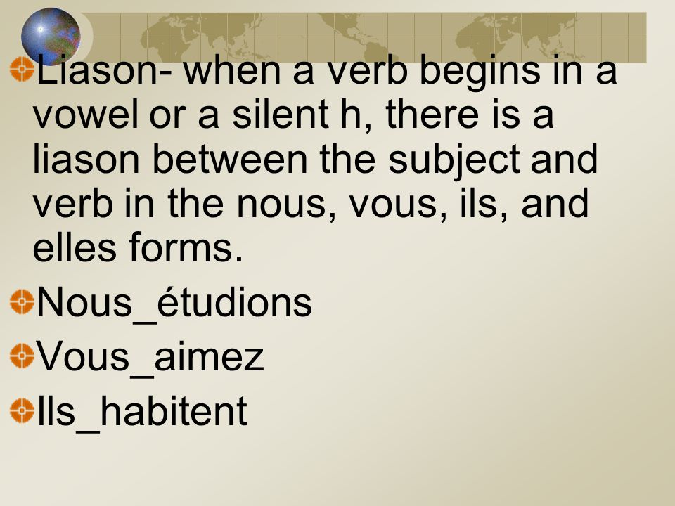 Liason- when a verb begins in a vowel or a silent h, there is a liason between the subject and verb in the nous, vous, ils, and elles forms.
