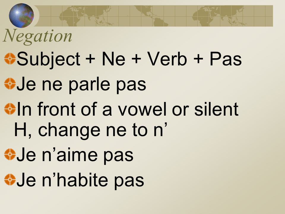 Negation Subject + Ne + Verb + Pas. Je ne parle pas. In front of a vowel or silent H, change ne to n'