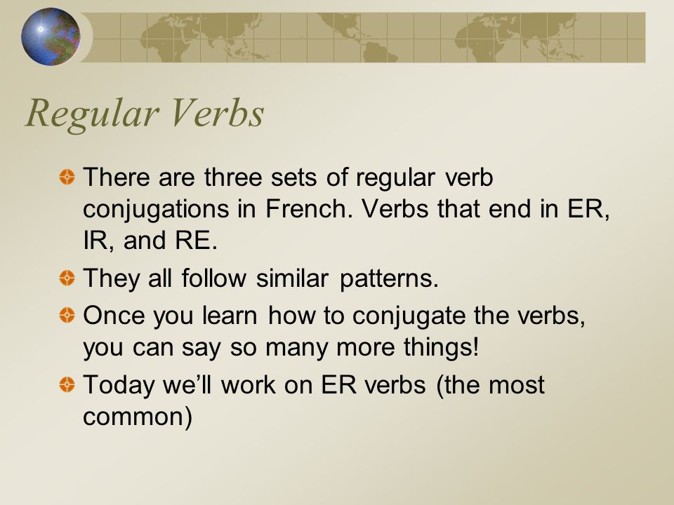 Regular VerbsThere are three sets of regular verb conjugations in French. Verbs that end in ER, IR, and RE.