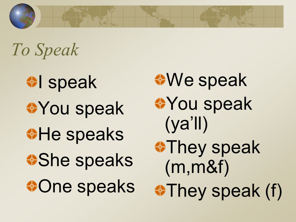 To Speak I speak. You speak. He speaks. She speaks. One speaks. We speak. You speak (ya'll) They speak (m,m&f)