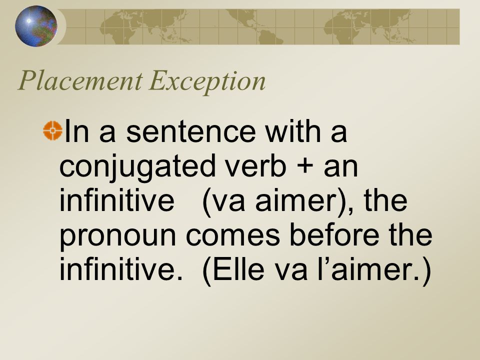 Placement Exception In a sentence with a conjugated verb + an infinitive (va aimer), the pronoun comes before the infinitive.