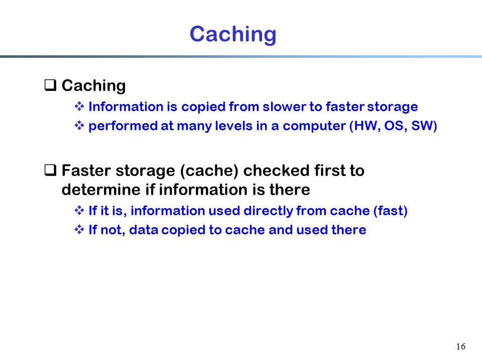 Caching Caching. Information is copied from slower to faster storage. performed at many levels in a computer (HW, OS, SW)