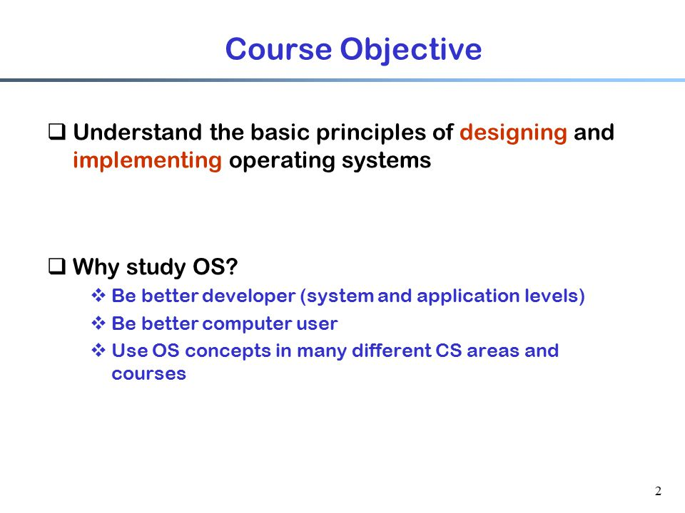 Course Objective Understand the basic principles of designing and implementing operating systems. Why study OS
