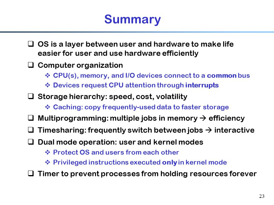 Summary OS is a layer between user and hardware to make life easier for user and use hardware efficiently.