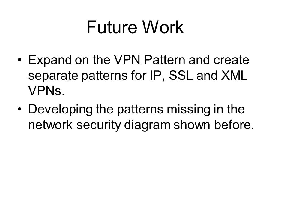 Future Work Expand on the VPN Pattern and create separate patterns for IP, SSL and XML VPNs.