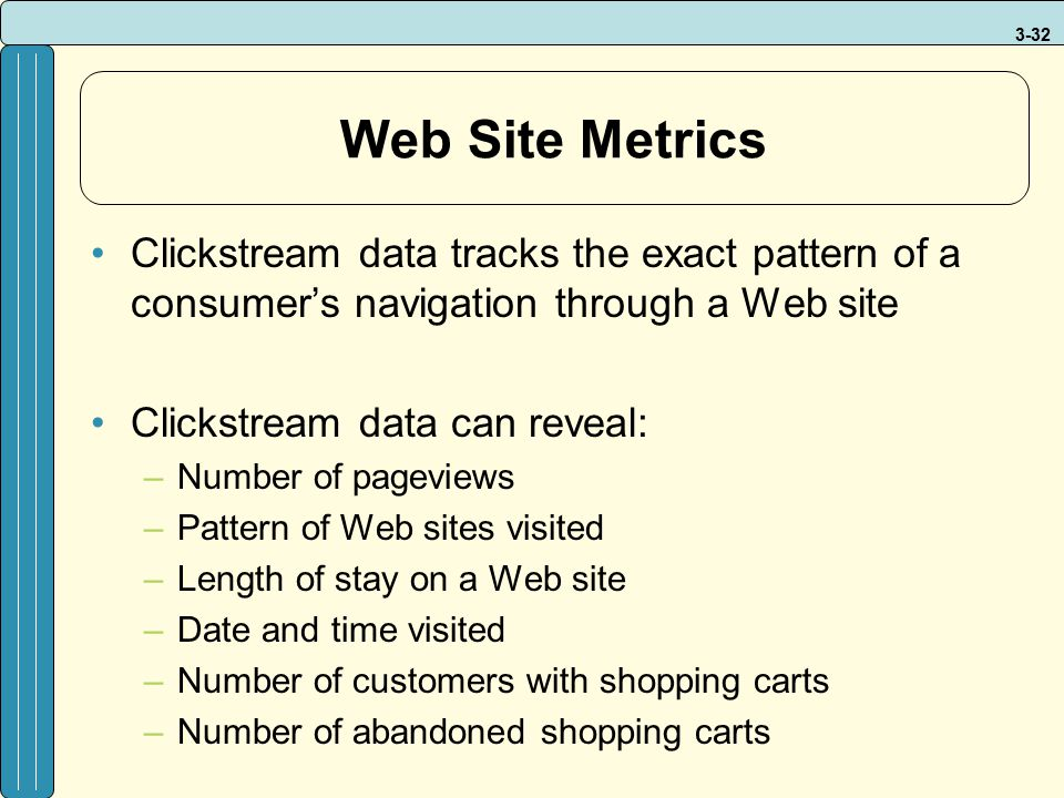 Web Site Metrics Clickstream data tracks the exact pattern of a consumer's navigation through a Web site.