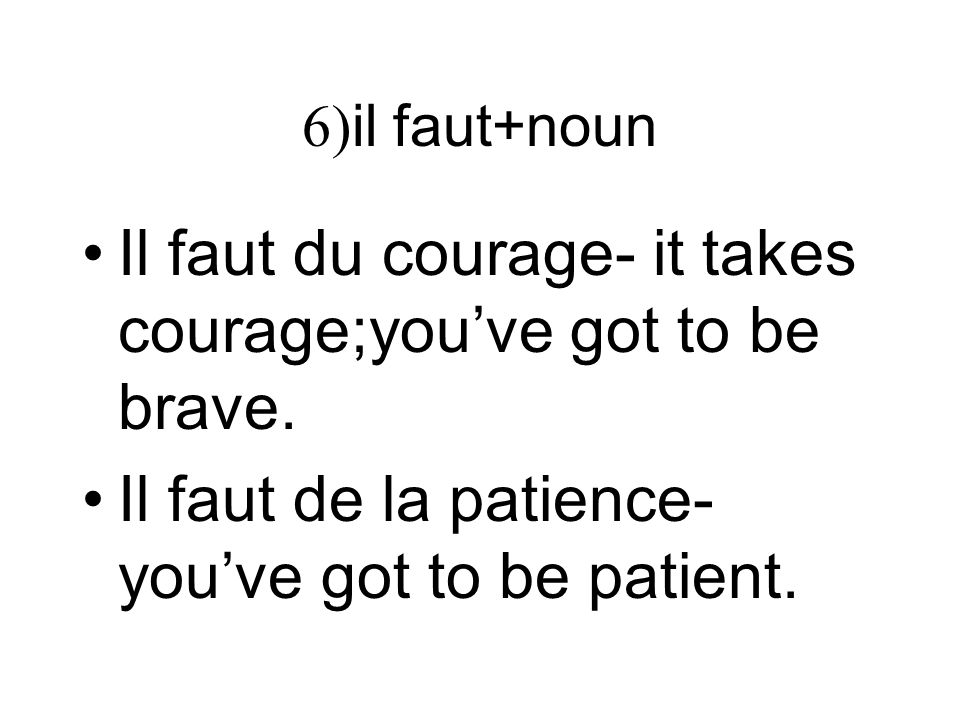 Il faut du courage- it takes courage;you've got to be brave.