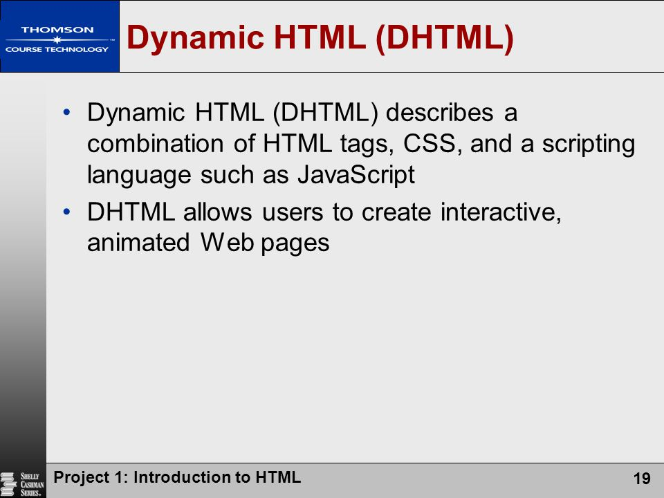 Dynamic HTML (DHTML) Dynamic HTML (DHTML) describes a combination of HTML tags, CSS, and a scripting language such as JavaScript.