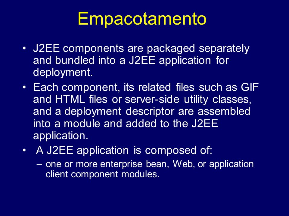 EmpacotamentoJ2EE components are packaged separately and bundled into a J2EE application for deployment.