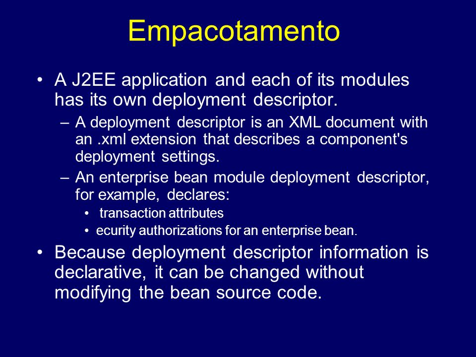 Empacotamento A J2EE application and each of its modules has its own deployment descriptor.