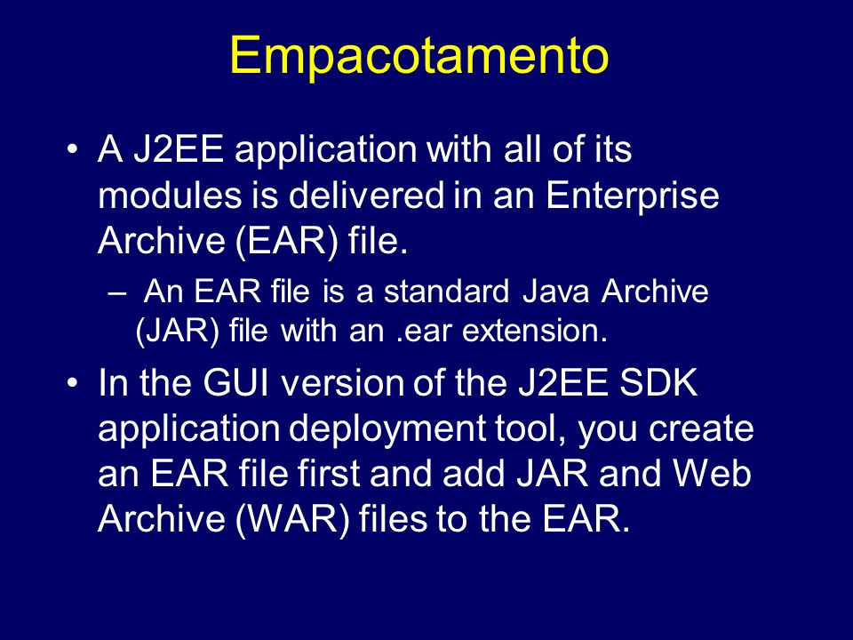 EmpacotamentoA J2EE application with all of its modules is delivered in an Enterprise Archive (EAR) file.