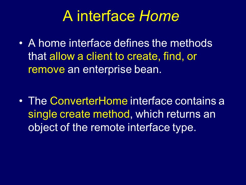 A interface Home A home interface defines the methods that allow a client to create, find, or remove an enterprise bean.