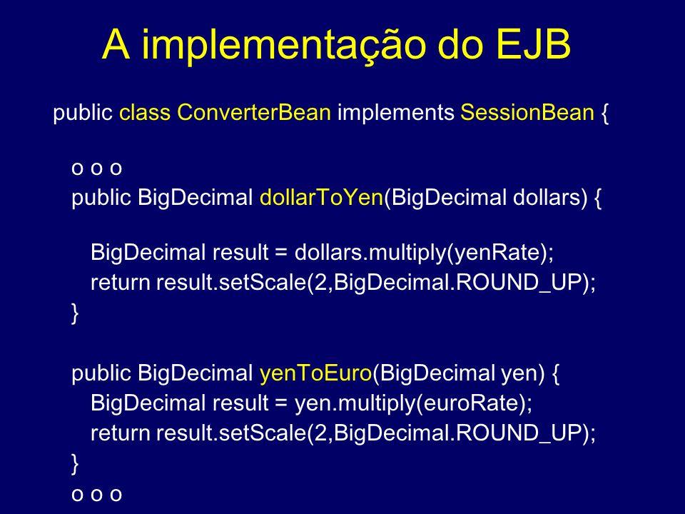 A implementação do EJB public class ConverterBean implements SessionBean { o o o. public BigDecimal dollarToYen(BigDecimal dollars) {
