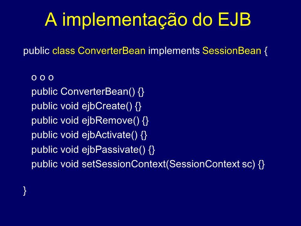 A implementação do EJB public class ConverterBean implements SessionBean { o o o. public ConverterBean() {}