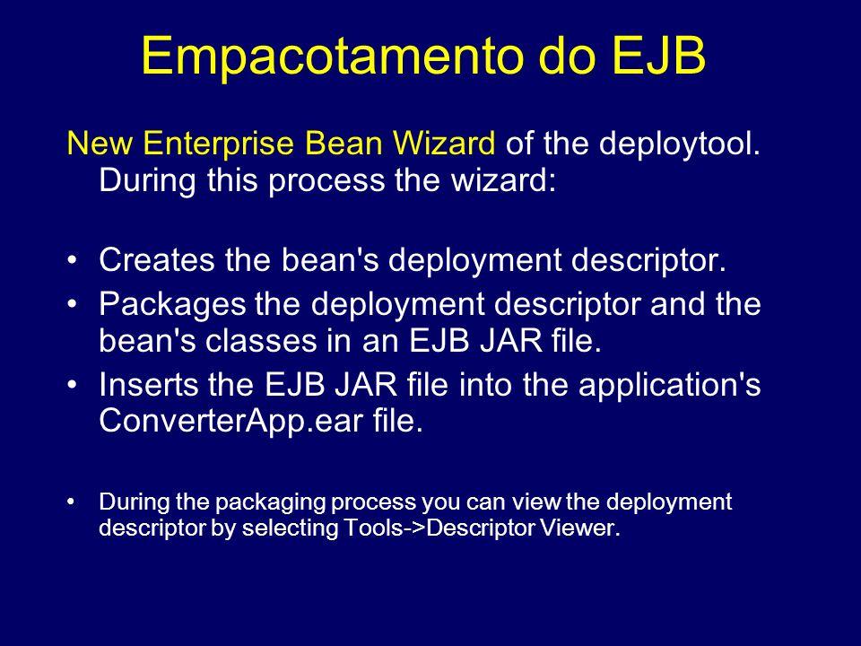Empacotamento do EJB New Enterprise Bean Wizard of the deploytool. During this process the wizard: Creates the bean s deployment descriptor.
