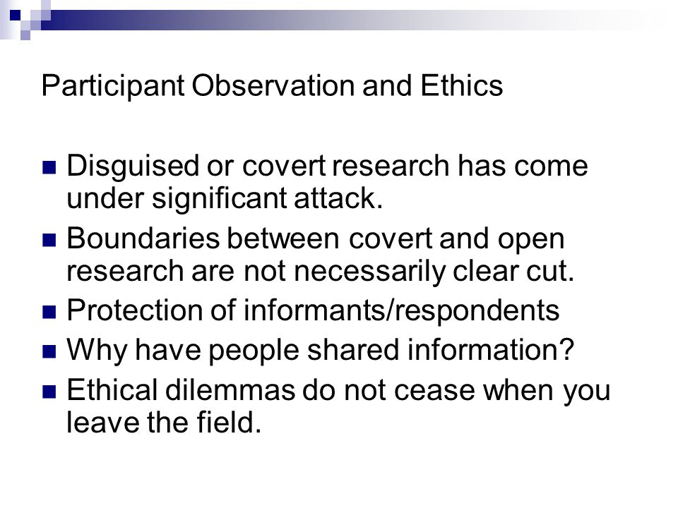 participant observation and covert research Covert participant observation or ethnography is where the researcher does not reveal that he is actually a researcher there are different degrees to which ethnographic research may be covert - fully covert research is where every member of the group being studied believes the researcher to be 'one of.