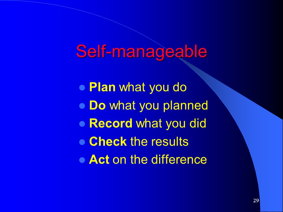 Self-manageable Plan what you do Do what you planned