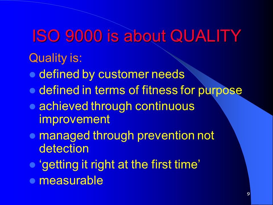 ISO 9000 is about QUALITY Quality is: defined by customer needs
