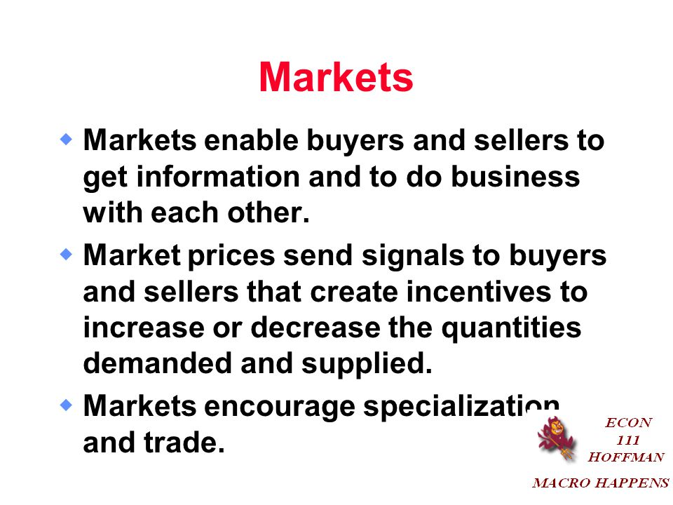 Markets Markets enable buyers and sellers to get information and to do business with each other.