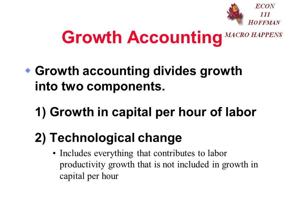 Growth Accounting Growth accounting divides growth into two components. 1) Growth in capital per hour of labor.