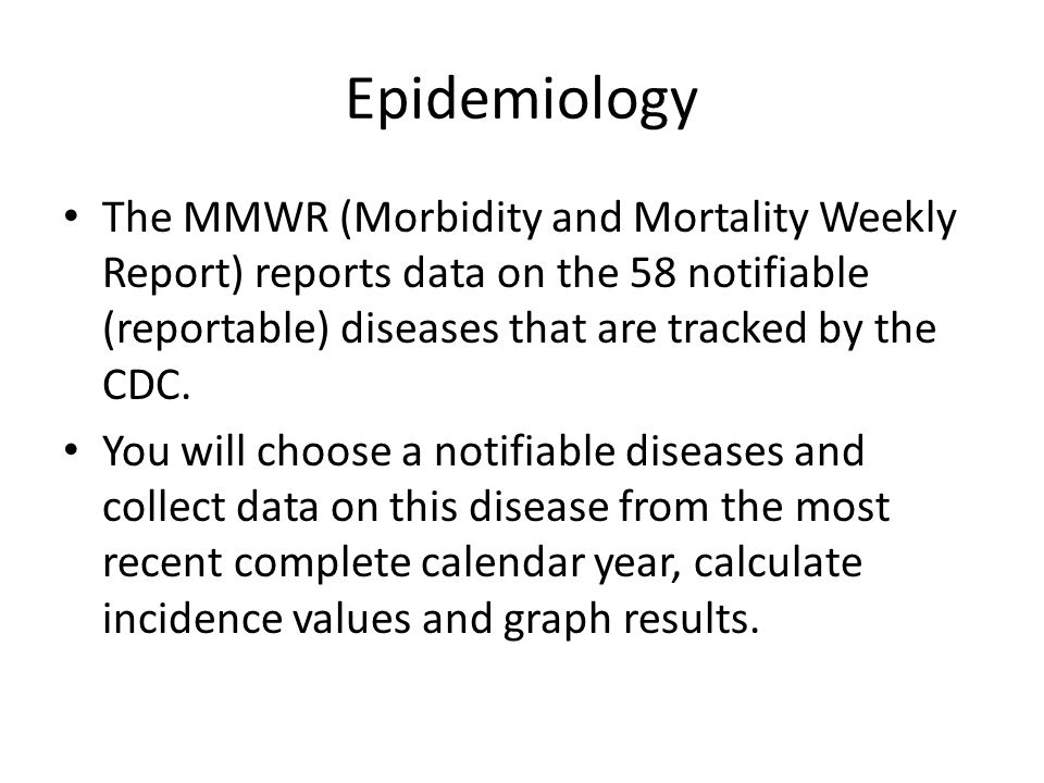 Epidemiology The MMWR (Morbidity and Mortality Weekly Report) reports data on the 58 notifiable (reportable) diseases that are tracked by the CDC.