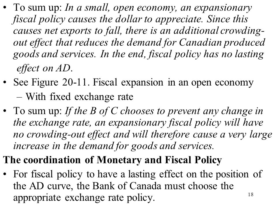 To sum up: In a small, open economy, an expansionary fiscal policy causes the dollar to appreciate. Since this causes net exports to fall, there is an additional crowding-out effect that reduces the demand for Canadian produced goods and services. In the end, fiscal policy has no lasting
